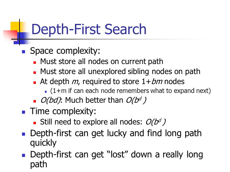 Depth-First Search Space complexity: Must store all nodes on current path Must store all unexplored sibling nodes on path At depth m, required to store 1+bm nodes (1+m if can each node remembers what to expand next) O(bd): Much better than O(b d ) Time complexity: Still need to explore all nodes: O(b d ) Depth-first can get lucky and find long path quickly Depth-first can get lost down a really long path