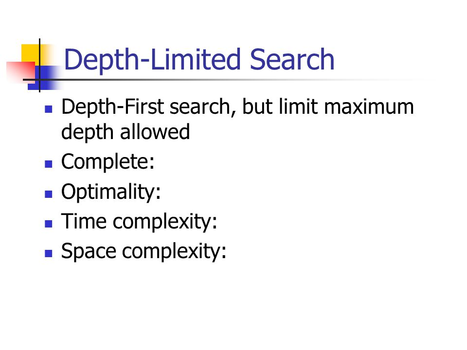 Depth-Limited Search Depth-First search, but limit maximum depth allowed Complete: Optimality: Time complexity: Space complexity: