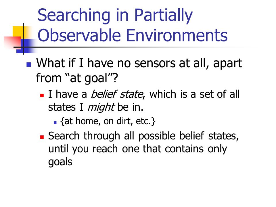 Searching in Partially Observable Environments What if I have no sensors at all, apart from at goal .
