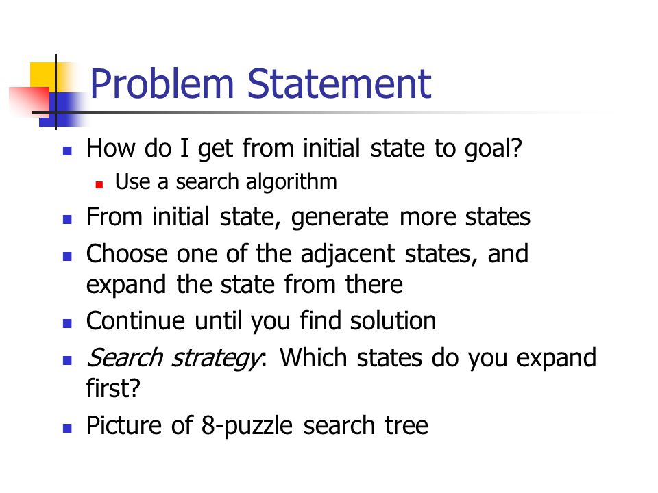 Problem Statement How do I get from initial state to goal.