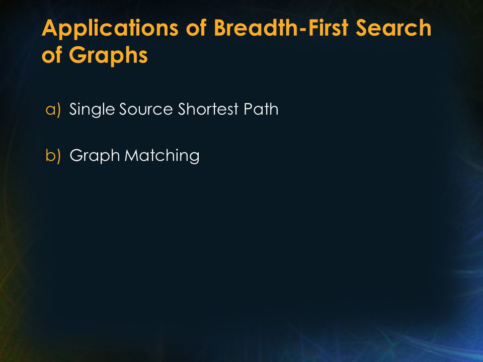 Applications of Breadth-First Search of Graphs a)Single Source Shortest Path b)Graph Matching
