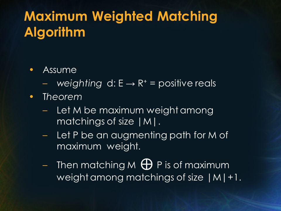 Maximum Weighted Matching Algorithm Assume –weighting d: E → R + = positive reals Theorem –Let M be maximum weight among matchings of size |M|.