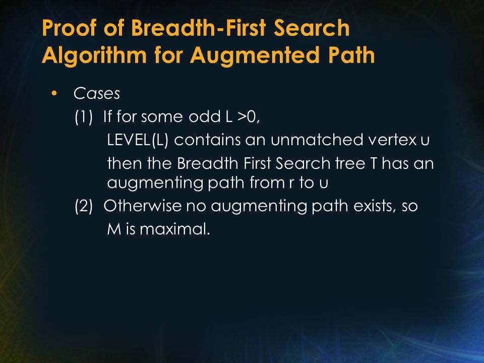 Proof of Breadth-First Search Algorithm for Augmented Path Cases (1) If for some odd L >0, LEVEL(L) contains an unmatched vertex u then the Breadth First Search tree T has an augmenting path from r to u (2) Otherwise no augmenting path exists, so M is maximal.