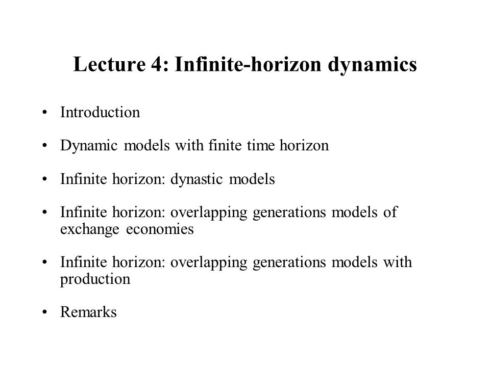 Lecture 4: Infinite-horizon dynamics Introduction Dynamic models with finite time horizon Infinite horizon: dynastic models Infinite horizon: overlapp