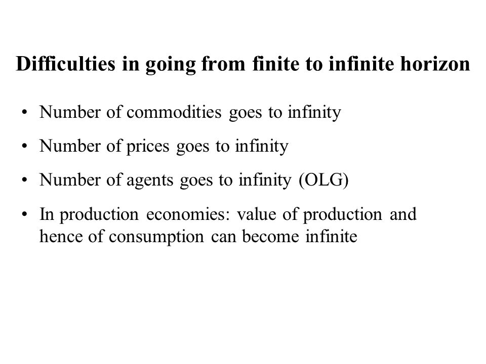 Difficulties in going from finite to infinite horizon Number of commodities goes to infinity Number of prices goes to infinity Number of agents goes t