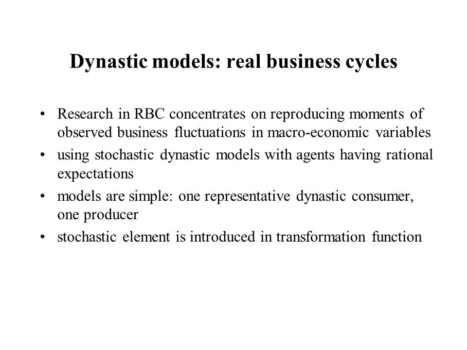 Dynastic models: real business cycles Research in RBC concentrates on reproducing moments of observed business fluctuations in macro-economic variable