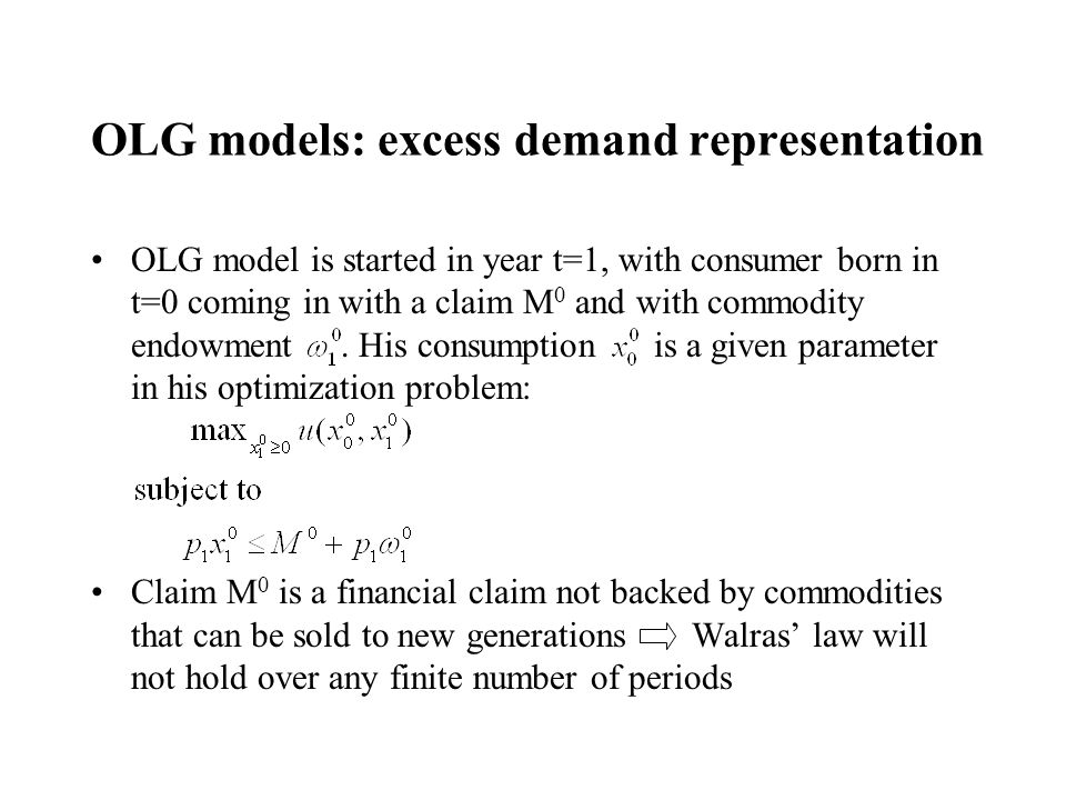 OLG models: excess demand representation OLG model is started in year t=1, with consumer born in t=0 coming in with a claim M 0 and with commodity end