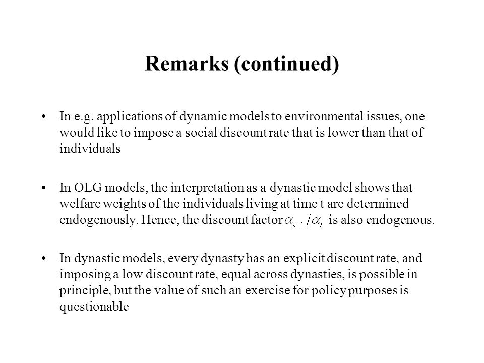 Remarks (continued) In e.g. applications of dynamic models to environmental issues, one would like to impose a social discount rate that is lower than