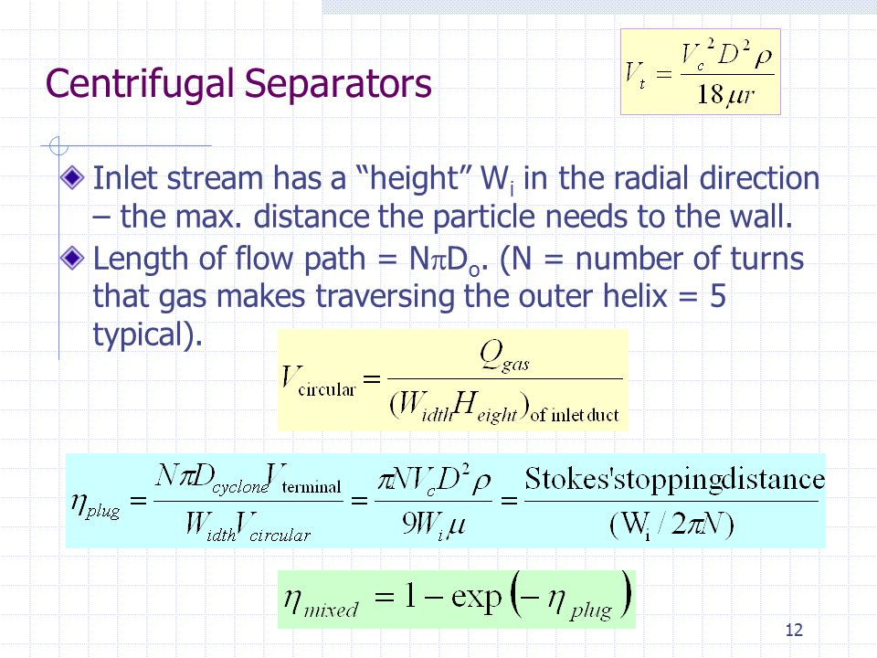 "12 Centrifugal Separators Inlet stream has a ""height"" W i in the radial direction – the max. distance the particle needs to the wall. Length of flow p"