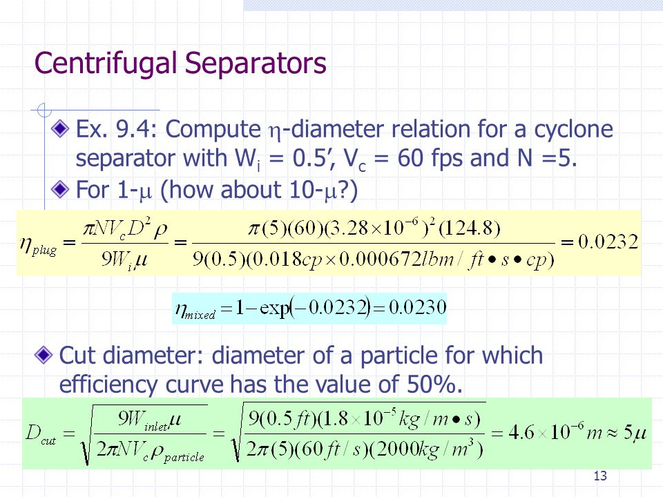 13 Centrifugal Separators Ex. 9.4: Compute  -diameter relation for a cyclone separator with W i = 0.5', V c = 60 fps and N =5. For 1-  (how about 10