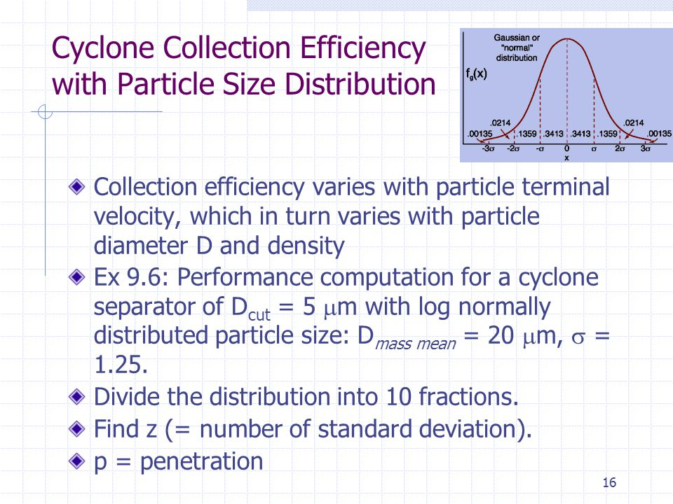 16 Cyclone Collection Efficiency with Particle Size Distribution Collection efficiency varies with particle terminal velocity, which in turn varies wi