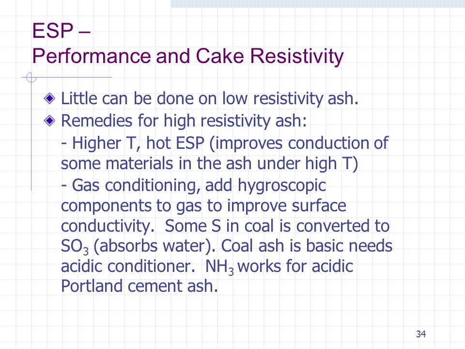 34 ESP – Performance and Cake Resistivity Little can be done on low resistivity ash. Remedies for high resistivity ash: - Higher T, hot ESP (improves
