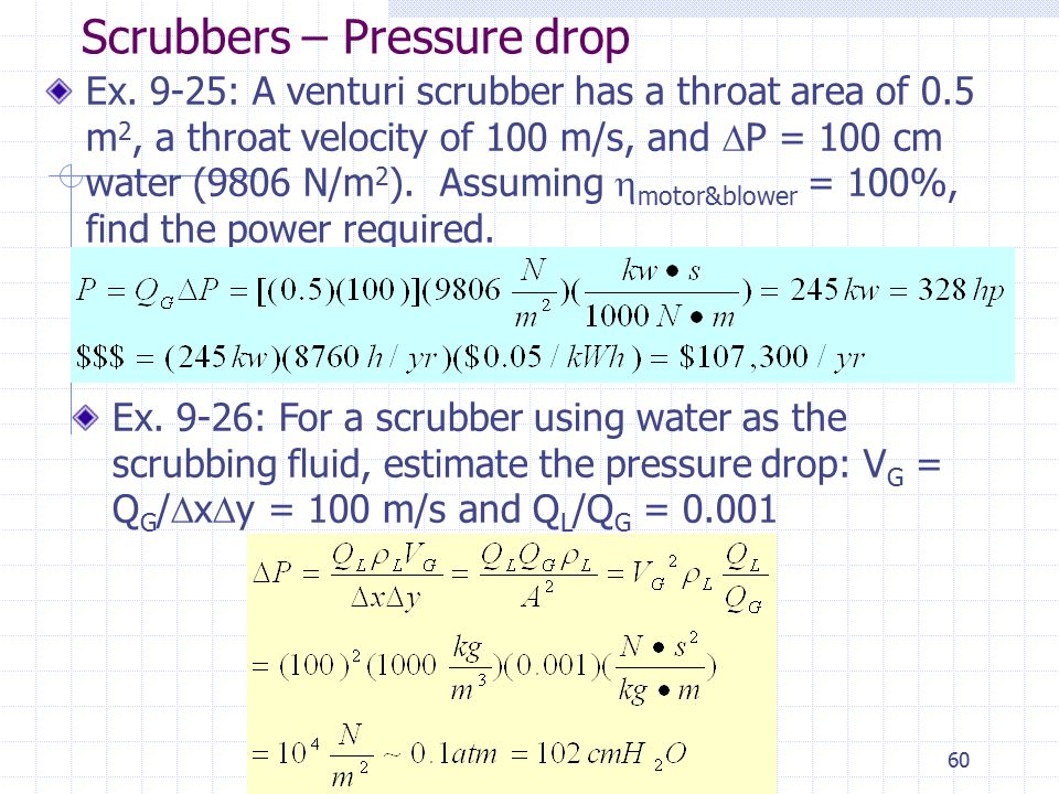 60 Scrubbers – Pressure drop Ex. 9-25: A venturi scrubber has a throat area of 0.5 m 2, a throat velocity of 100 m/s, and  P = 100 cm water (9806 N/m