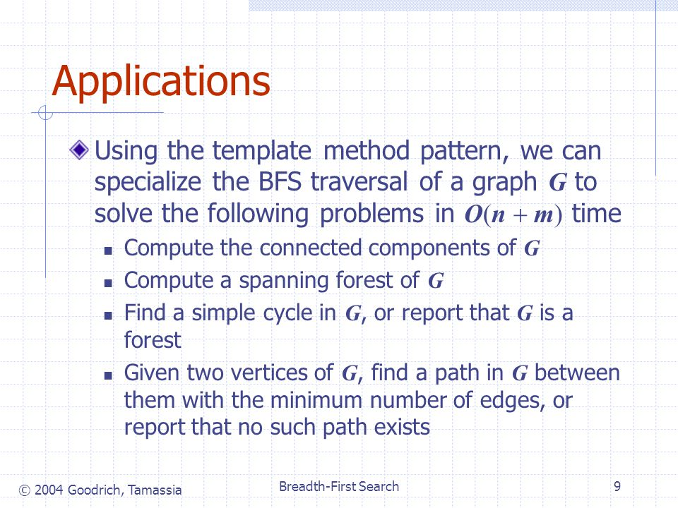 © 2004 Goodrich, Tamassia Breadth-First Search9 Applications Using the template method pattern, we can specialize the BFS traversal of a graph G to solve the following problems in O(n  m) time Compute the connected components of G Compute a spanning forest of G Find a simple cycle in G, or report that G is a forest Given two vertices of G, find a path in G between them with the minimum number of edges, or report that no such path exists