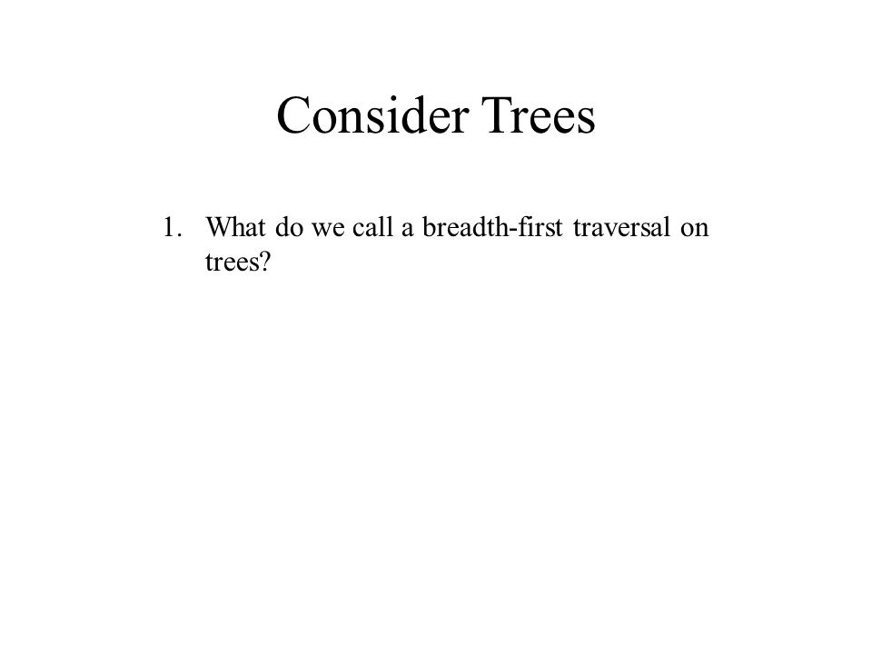 Consider Trees 1.What do we call a breadth-first traversal on trees