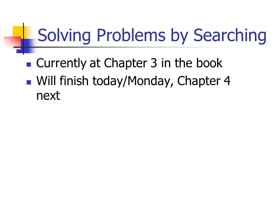 Solving Problems by Searching Currently at Chapter 3 in the book Will finish today/Monday, Chapter 4 next