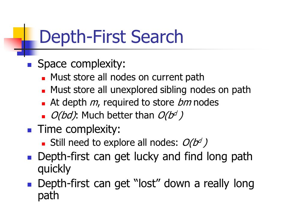 Depth-First Search Space complexity: Must store all nodes on current path Must store all unexplored sibling nodes on path At depth m, required to stor