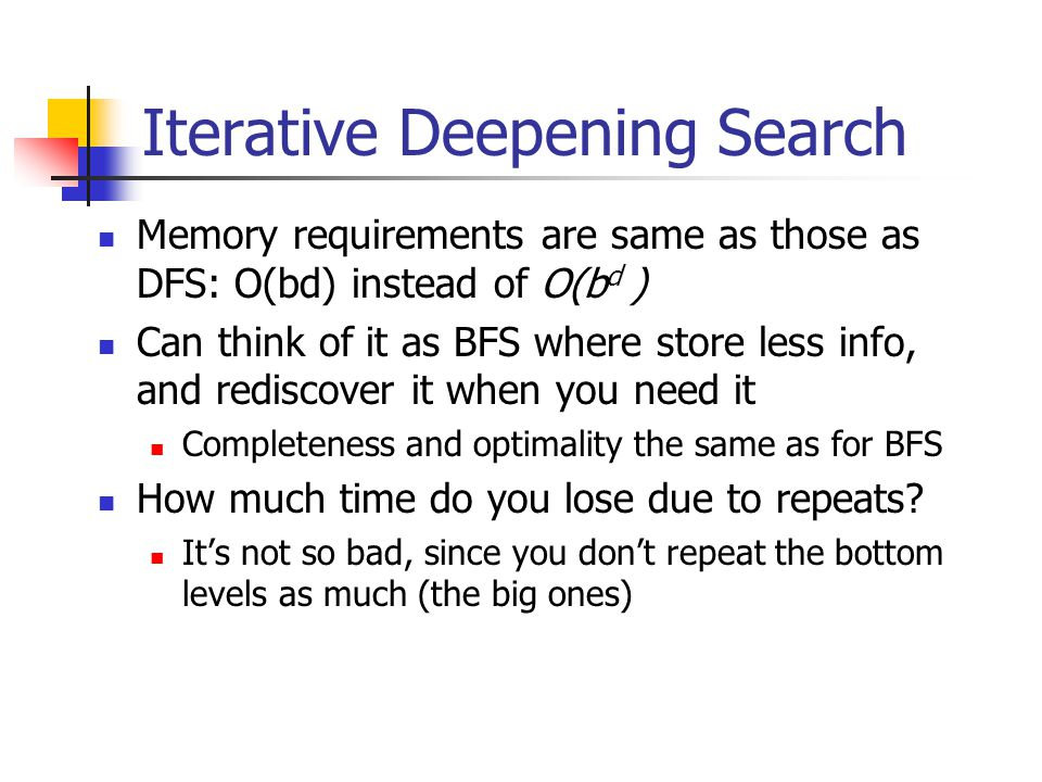 Iterative Deepening Search Memory requirements are same as those as DFS: O(bd) instead of O(b d ) Can think of it as BFS where store less info, and re