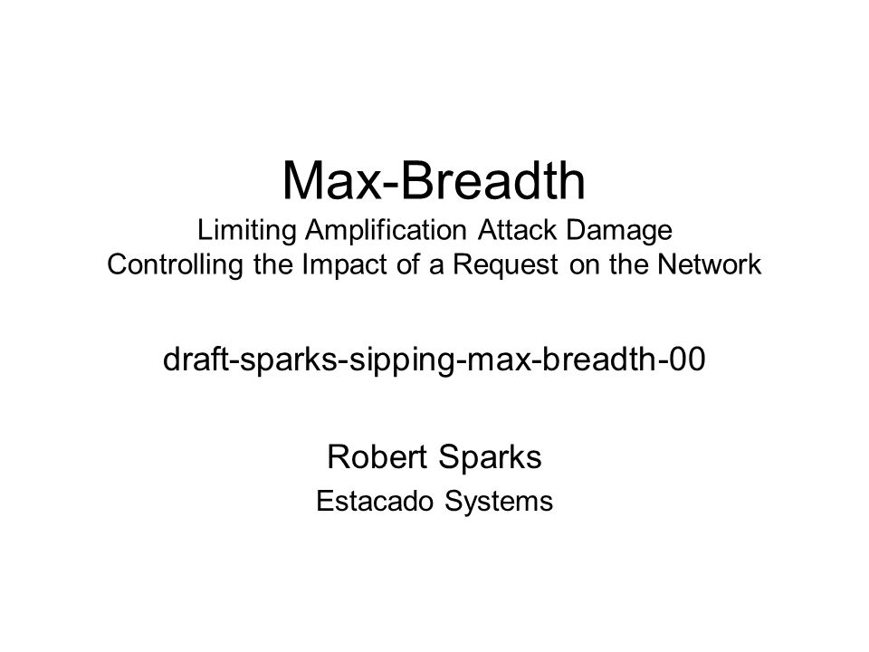 Max-Breadth Limiting Amplification Attack Damage Controlling the Impact of a Request on the Network draft-sparks-sipping-max-breadth-00 Robert Sparks Estacado Systems