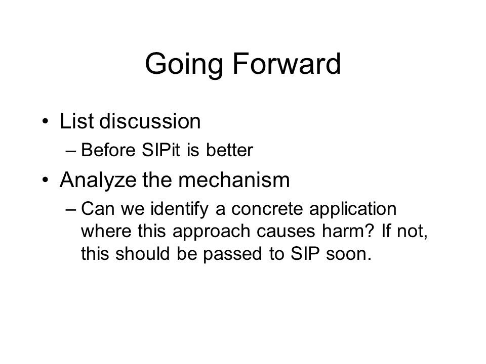Going Forward List discussion –Before SIPit is better Analyze the mechanism –Can we identify a concrete application where this approach causes harm? I