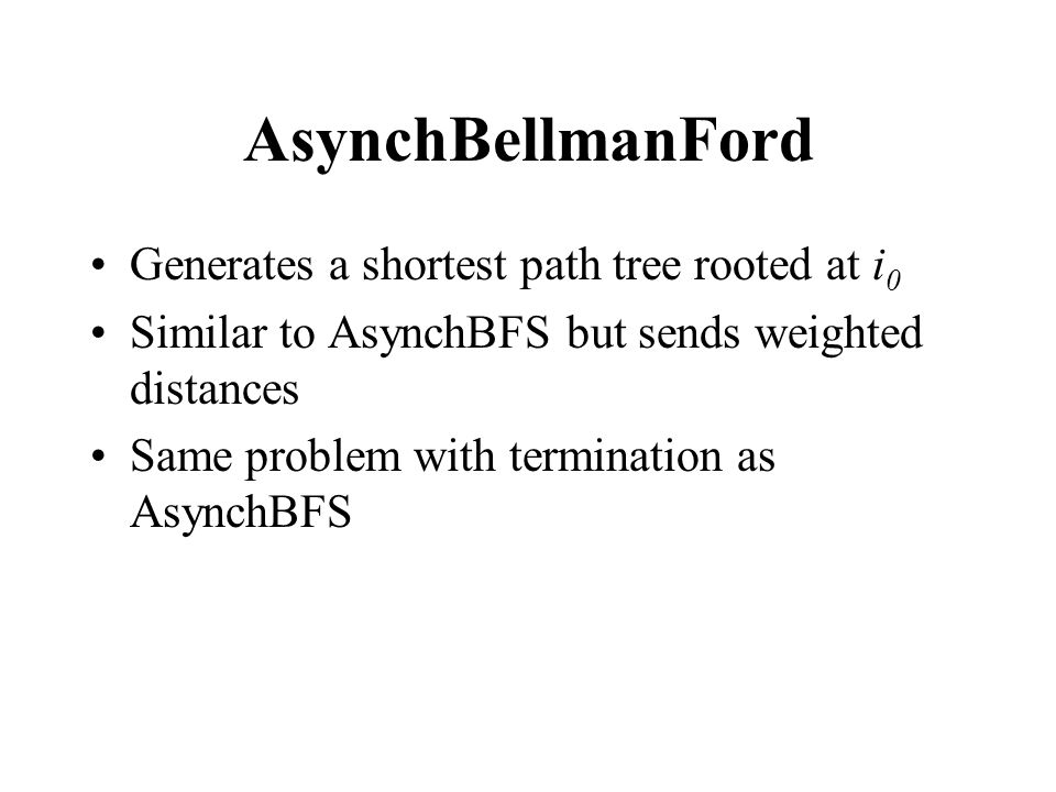 AsynchBellmanFord Generates a shortest path tree rooted at i 0 Similar to AsynchBFS but sends weighted distances Same problem with termination as AsynchBFS