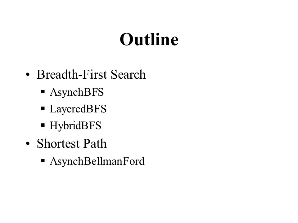 Outline Breadth-First Search  AsynchBFS  LayeredBFS  HybridBFS Shortest Path  AsynchBellmanFord
