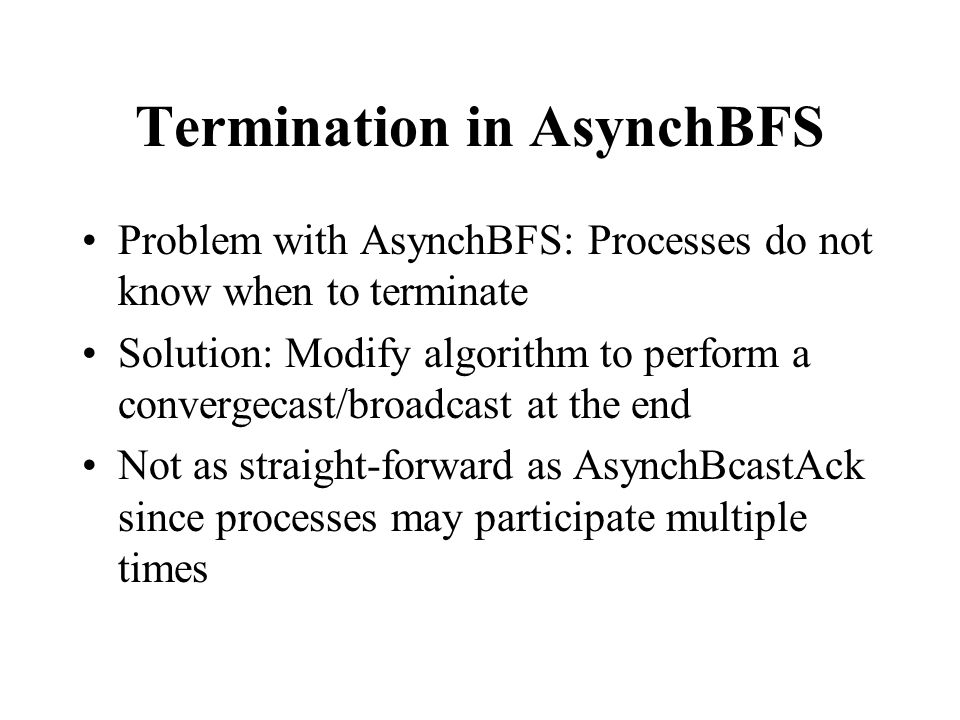 Termination in AsynchBFS Problem with AsynchBFS: Processes do not know when to terminate Solution: Modify algorithm to perform a convergecast/broadcast at the end Not as straight-forward as AsynchBcastAck since processes may participate multiple times