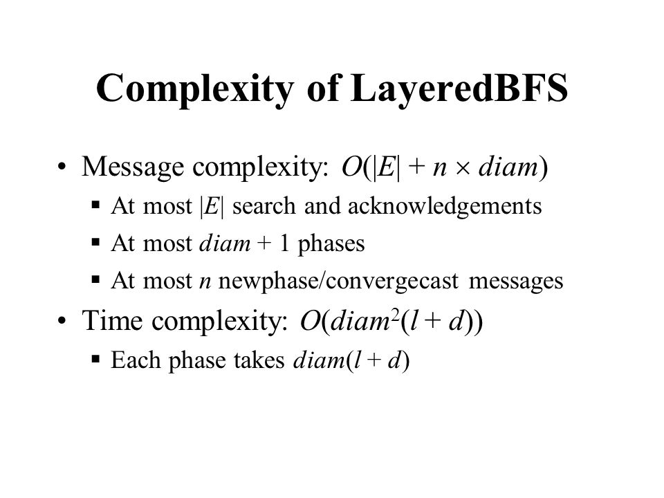 Complexity of LayeredBFS Message complexity: O(|E| + n  diam)  At most |E| search and acknowledgements  At most diam + 1 phases  At most n newphase/convergecast messages Time complexity: O(diam 2 (l + d))  Each phase takes diam(l + d)