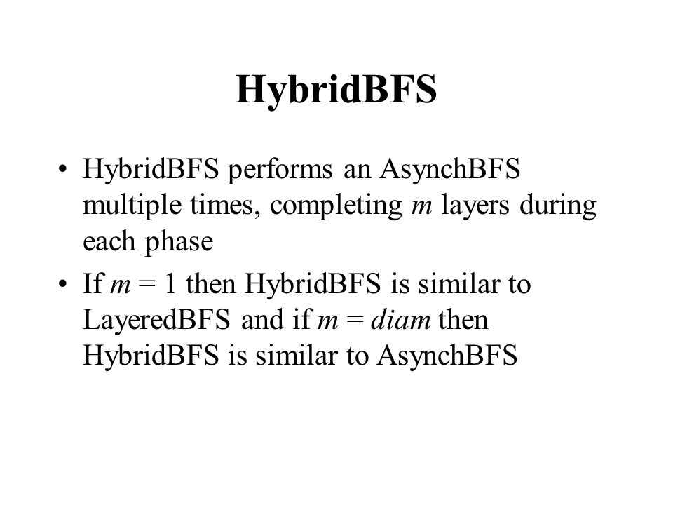 HybridBFS HybridBFS performs an AsynchBFS multiple times, completing m layers during each phase If m = 1 then HybridBFS is similar to LayeredBFS and if m = diam then HybridBFS is similar to AsynchBFS