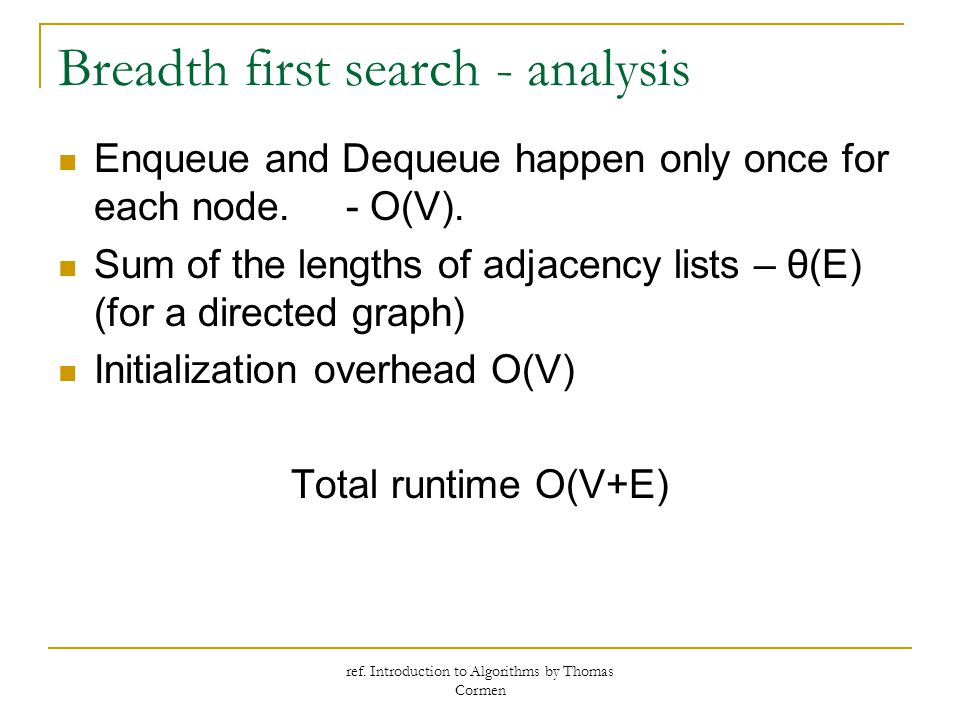ref. Introduction to Algorithms by Thomas Cormen Breadth first search - analysis Enqueue and Dequeue happen only once for each node. - O(V). Sum of th