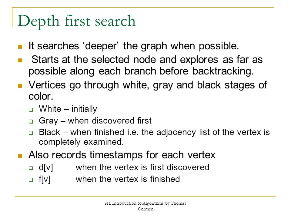 ref. Introduction to Algorithms by Thomas Cormen Depth first search It searches 'deeper' the graph when possible. Starts at the selected node and expl