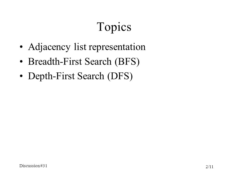 Discussion #31 2/11 Topics Adjacency list representation Breadth-First Search (BFS) Depth-First Search (DFS)
