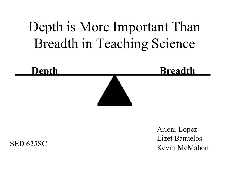 Depth is More Important Than Breadth in Teaching Science DepthBreadth Arleni Lopez Lizet Banuelos Kevin McMahon SED 625SC