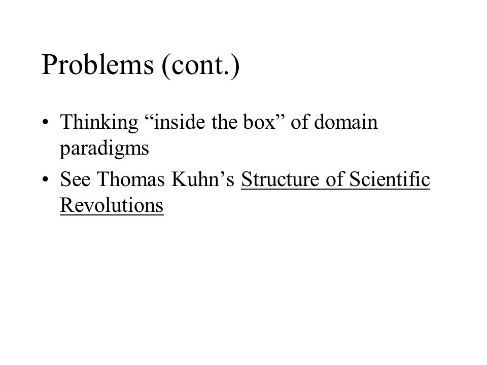 "Problems (cont.) Thinking ""inside the box"" of domain paradigms See Thomas Kuhn's Structure of Scientific Revolutions"