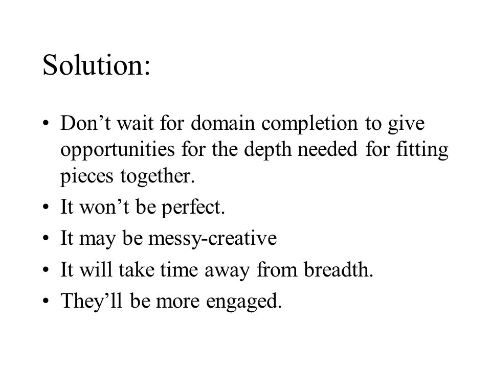 Solution: Don't wait for domain completion to give opportunities for the depth needed for fitting pieces together. It won't be perfect. It may be mess
