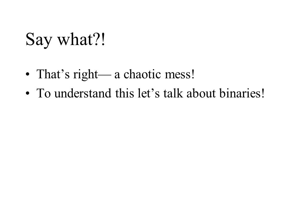 Say what?! That's right— a chaotic mess! To understand this let's talk about binaries!