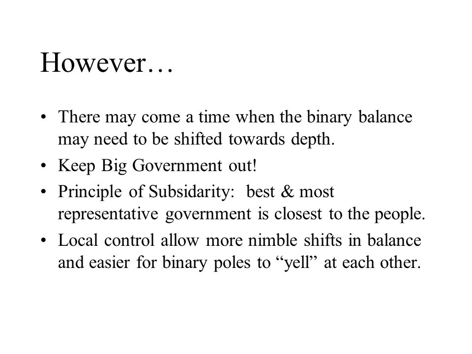 However… There may come a time when the binary balance may need to be shifted towards depth. Keep Big Government out! Principle of Subsidarity: best &