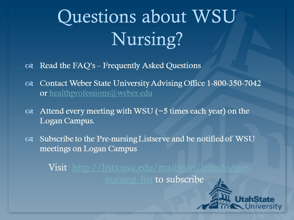 Questions about WSU Nursing?  Read the FAQ's – Frequently Asked Questions  Contact Weber State University Advising Office 1-800-350-7042 or healthpr