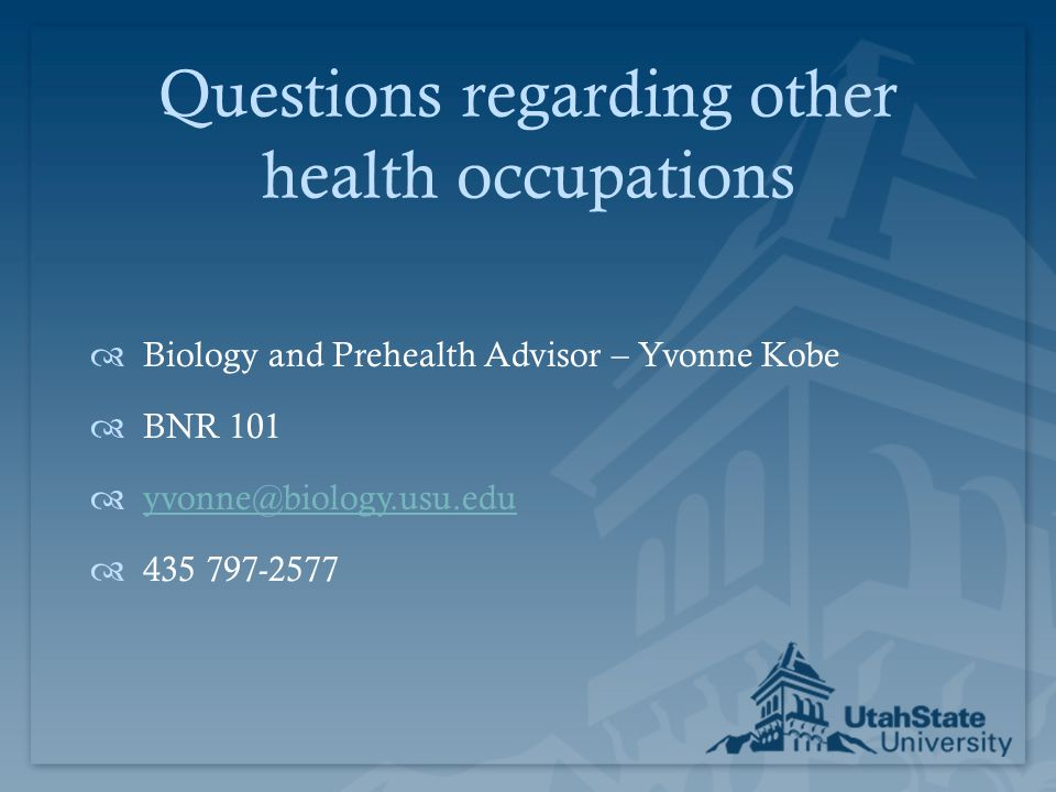 Questions regarding other health occupations  Biology and Prehealth Advisor – Yvonne Kobe  BNR 101  yvonne@biology.usu.edu yvonne@biology.usu.edu 
