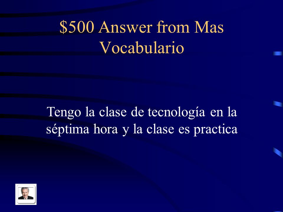 $500 Question from Mas Vocabulario I have technology class in seventh hour and the class is practical