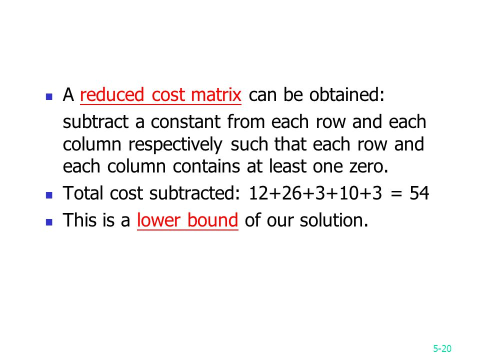 5-20 A reduced cost matrix can be obtained: subtract a constant from each row and each column respectively such that each row and each column contains at least one zero.
