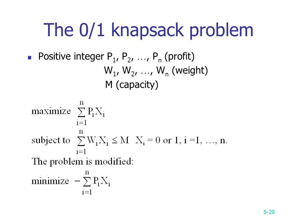 5-29 The 0/1 knapsack problem Positive integer P 1, P 2, …, P n (profit) W 1, W 2, …, W n (weight) M (capacity)