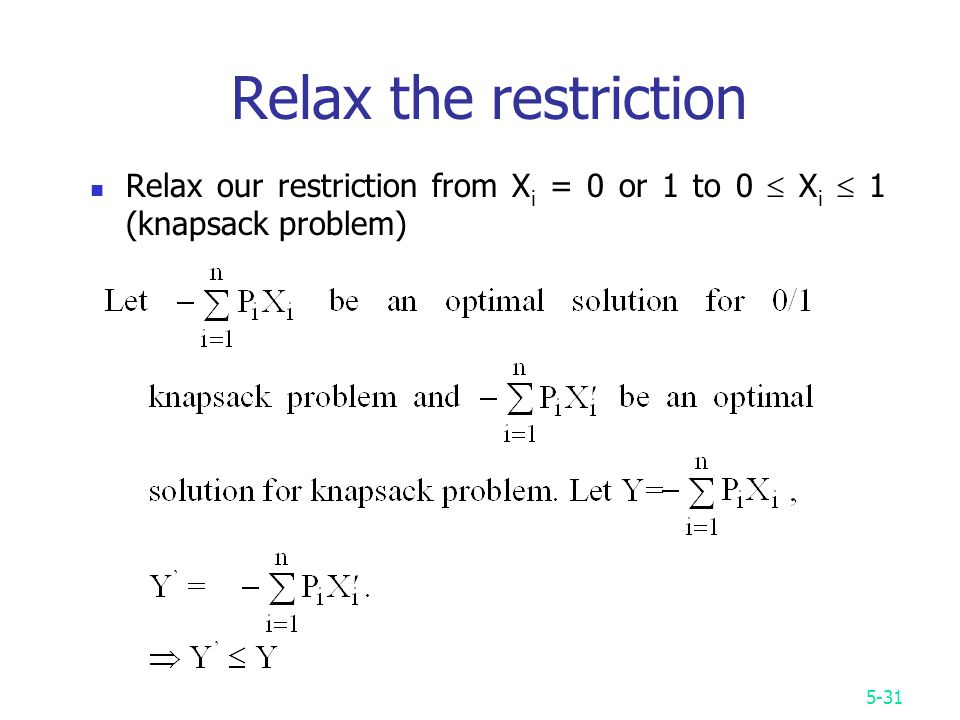 5-31 Relax the restriction Relax our restriction from X i = 0 or 1 to 0  X i  1 (knapsack problem)