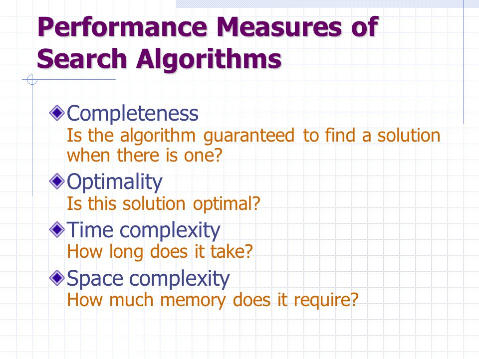 Performance Measures of Search Algorithms Completeness Is the algorithm guaranteed to find a solution when there is one? Optimality Is this solution o