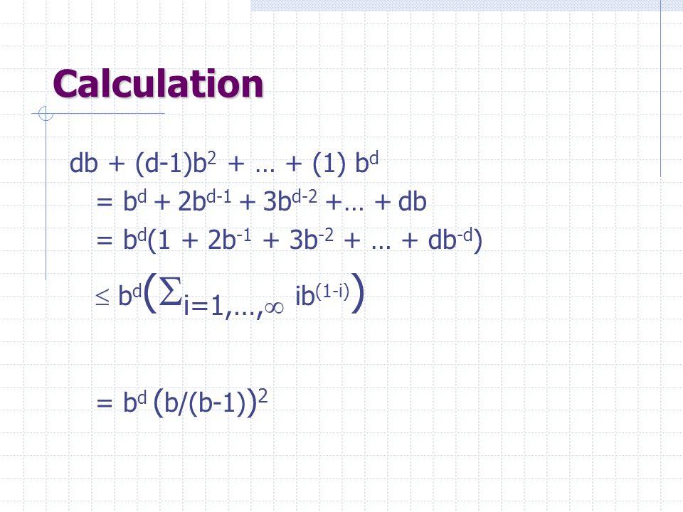 Calculation db + (d-1)b 2 + … + (1) b d = b d + 2b d-1 + 3b d-2 +… + db = b d (1 + 2b -1 + 3b -2 + … + db -d )  b d (  i=1,…,   ib (1-i) ) = b d ( b/(b-1) ) 2