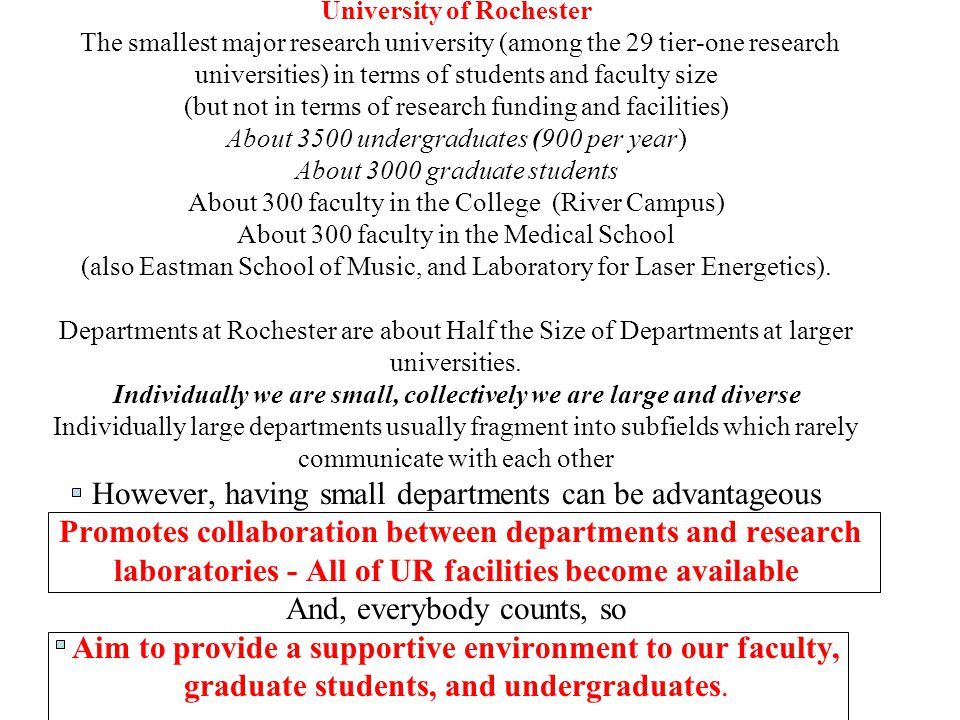 University of Rochester The smallest major research university (among the 29 tier-one research universities) in terms of students and faculty size (but not in terms of research funding and facilities) About 3500 undergraduates (900 per year) About 3000 graduate students About 300 faculty in the College (River Campus) About 300 faculty in the Medical School (also Eastman School of Music, and Laboratory for Laser Energetics).