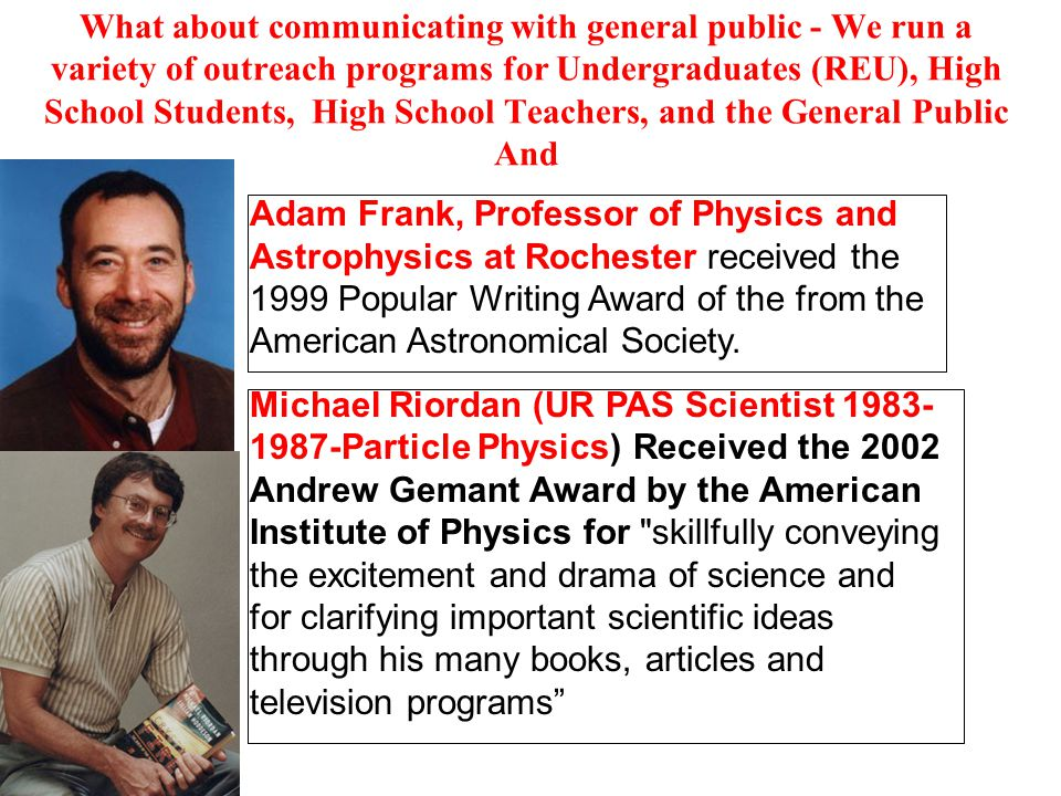 What about communicating with general public - We run a variety of outreach programs for Undergraduates (REU), High School Students, High School Teachers, and the General Public And Adam Frank, Professor of Physics and Astrophysics at Rochester received the 1999 Popular Writing Award of the from the American Astronomical Society.