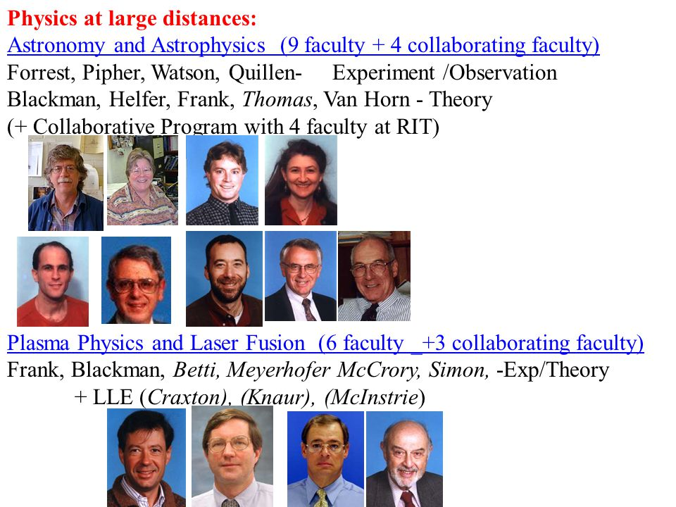 Physics at large distances: Astronomy and Astrophysics (9 faculty + 4 collaborating faculty) Forrest, Pipher, Watson, Quillen- Experiment /Observation Blackman, Helfer, Frank, Thomas, Van Horn - Theory (+ Collaborative Program with 4 faculty at RIT) Plasma Physics and Laser Fusion (6 faculty _+3 collaborating faculty) Frank, Blackman, Betti, Meyerhofer McCrory, Simon, -Exp/Theory + LLE (Craxton), (Knaur), (McInstrie)