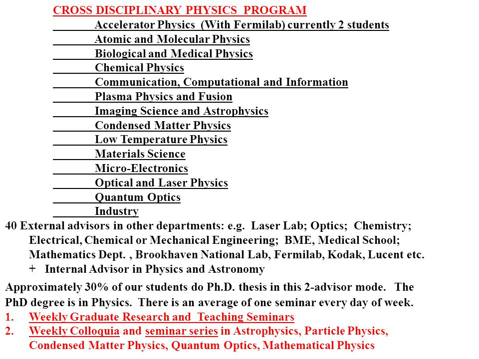 CROSS DISCIPLINARY PHYSICS PROGRAM Accelerator Physics (With Fermilab) currently 2 students Atomic and Molecular Physics Biological and Medical Physics Chemical Physics Communication, Computational and Information Plasma Physics and Fusion Imaging Science and Astrophysics Condensed Matter Physics Low Temperature Physics Materials Science Micro-Electronics Optical and Laser Physics Quantum Optics Industry 40 External advisors in other departments: e.g.