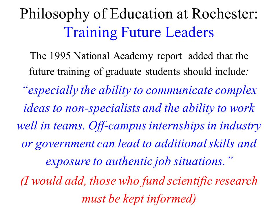 Philosophy of Education at Rochester: Training Future Leaders The 1995 National Academy report added that the future training of graduate students should include: especially the ability to communicate complex ideas to non-specialists and the ability to work well in teams.